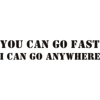 You can go fast i can go anywhere